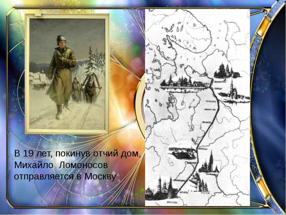 В 19 лет, покинув отчий дом, Михайло Ломоносов отправляется в Москву