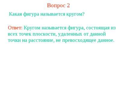 Вопрос 2 Какая фигура называется кругом? Ответ: Кругом называется фигура, сос...