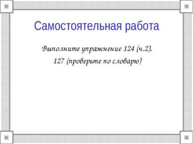 Самостоятельная работа Выполните упражнение 124 (ч.2), 127 (проверьте по слов...