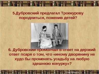 5.Дубровский предлагал Троекурову породниться, поженив детей? * * 6. Дубровск...
