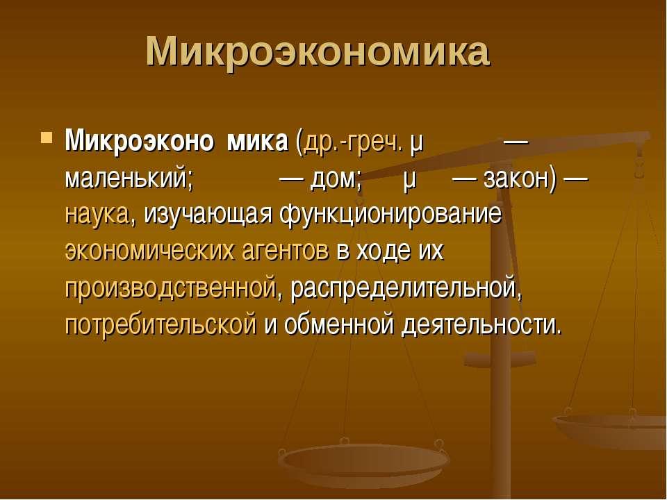 Микроэкономика Микроэконо мика (др.-греч. μικρός — маленький; οἶκος— дом; νό...