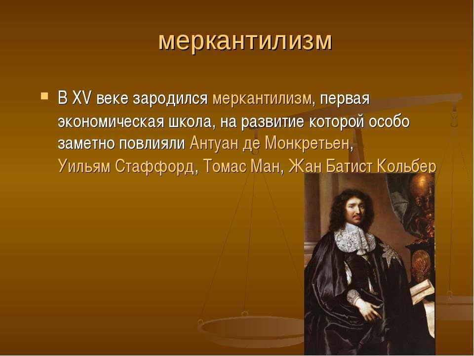 меркантилизм В XV веке зародился меркантилизм, первая экономическая школа, на...