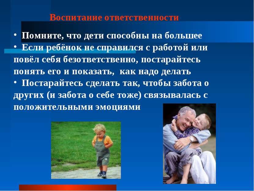 Воспитание ответственности Помните, что дети способны на большее Если ребёнок...