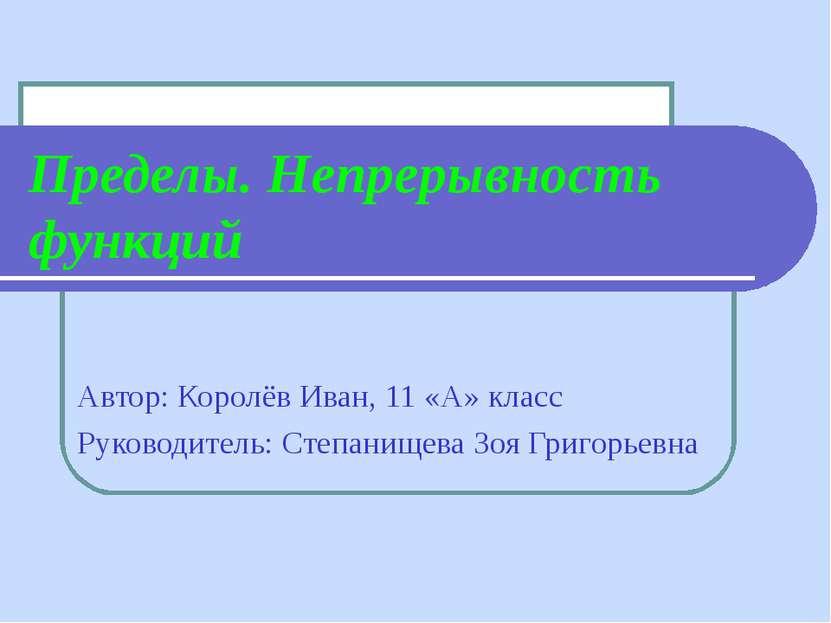 Пределы. Непрерывность функций Автор: Королёв Иван, 11 «А» класс Руководитель...