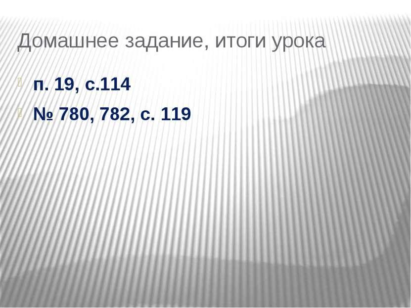 Домашнее задание, итоги урока п. 19, с.114 № 780, 782, с. 119