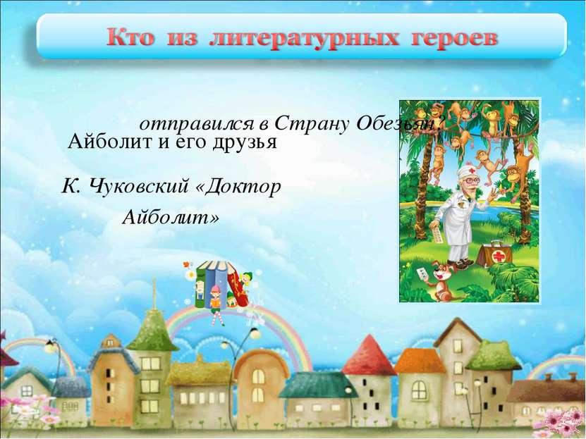 Айболит и его друзья К. Чуковский «Доктор Айболит» отправился в Страну Обезьян?