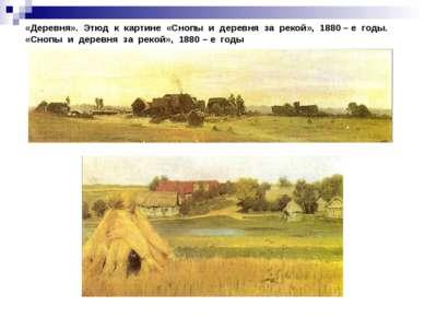 «Деревня». Этюд к картине «Снопы и деревня за рекой», 1880 – е годы. «Снопы и...