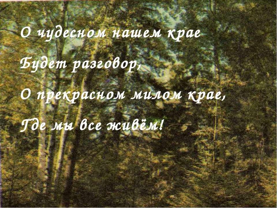 О чудесном нашем крае Будет разговор, О прекрасном милом крае, Где мы все живём!