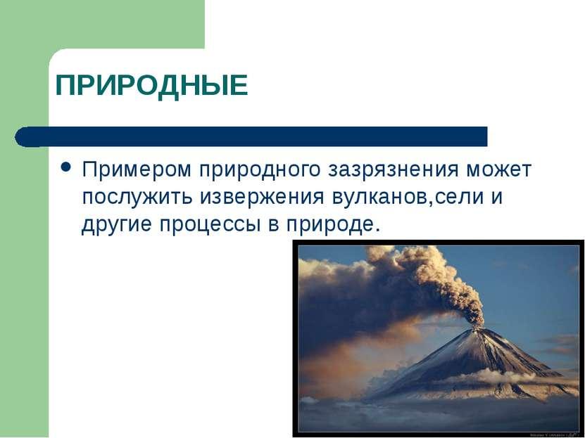 ПРИРОДНЫЕ Примером природного зазрязнения может послужить извержения вулканов...