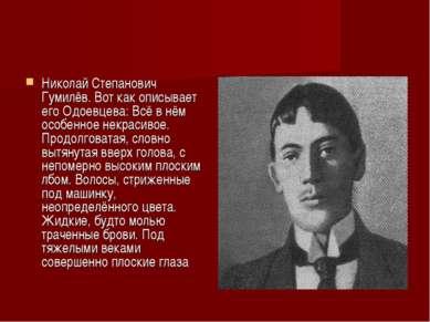 Николай Степанович Гумилёв. Вот как описывает его Одоевцева: Всё в нём особен...