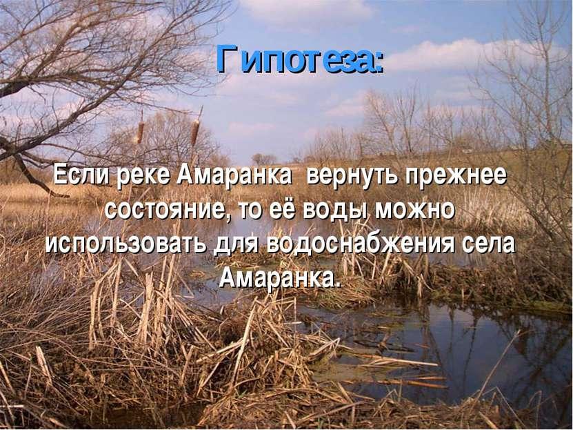 Гипотеза: Если реке Амаранка вернуть прежнее состояние, то её воды можно испо...