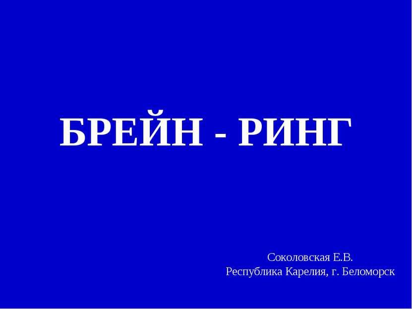 БРЕЙН - РИНГ Соколовская Е.В. Республика Карелия, г. Беломорск