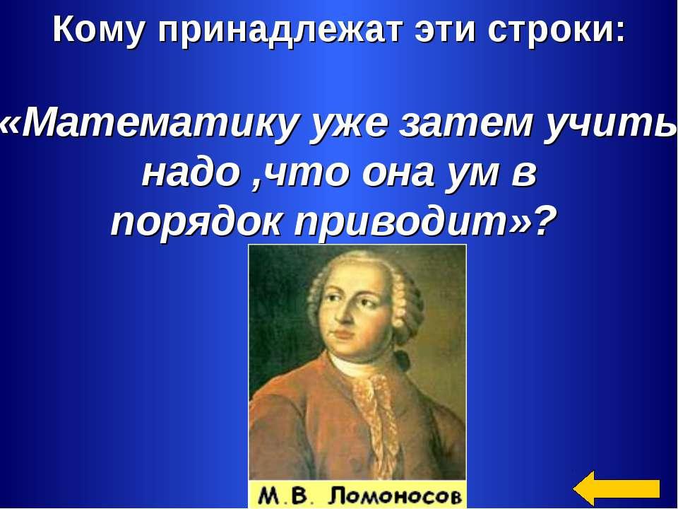Кому принадлежат эти строки: «Математику уже затем учить надо ,что она ум в п...