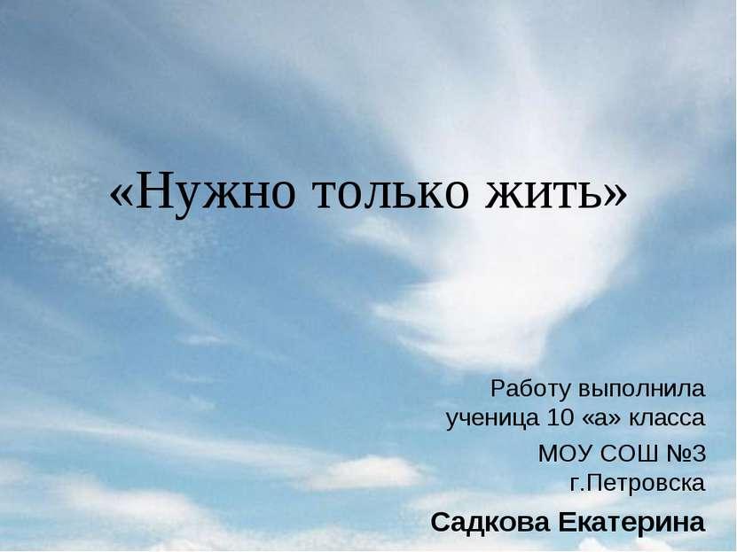 «Нужно только жить» Работу выполнила ученица 10 «а» класса МОУ СОШ №3 г.Петро...