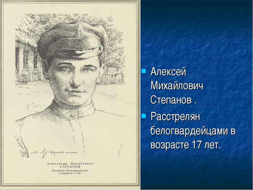 Алексей Михайлович Степанов . Расстрелян белогвардейцами в возрасте 17 лет.