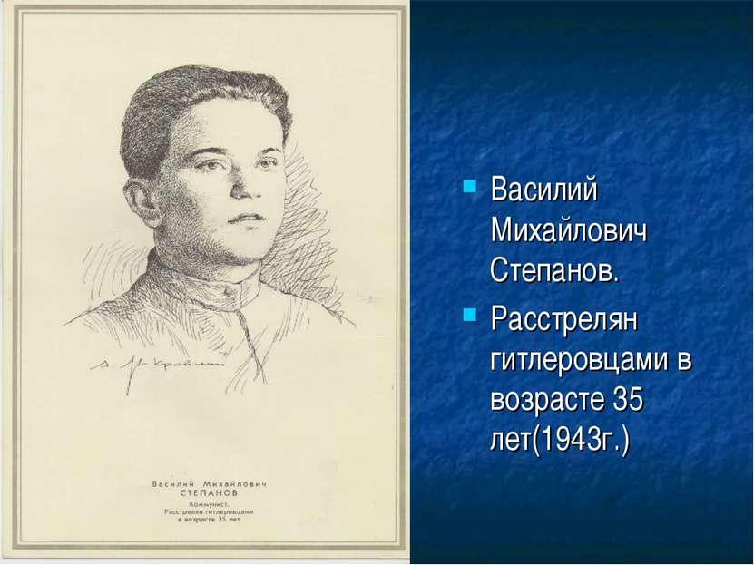 Василий Михайлович Степанов. Расстрелян гитлеровцами в возрасте 35 лет(1943г.)
