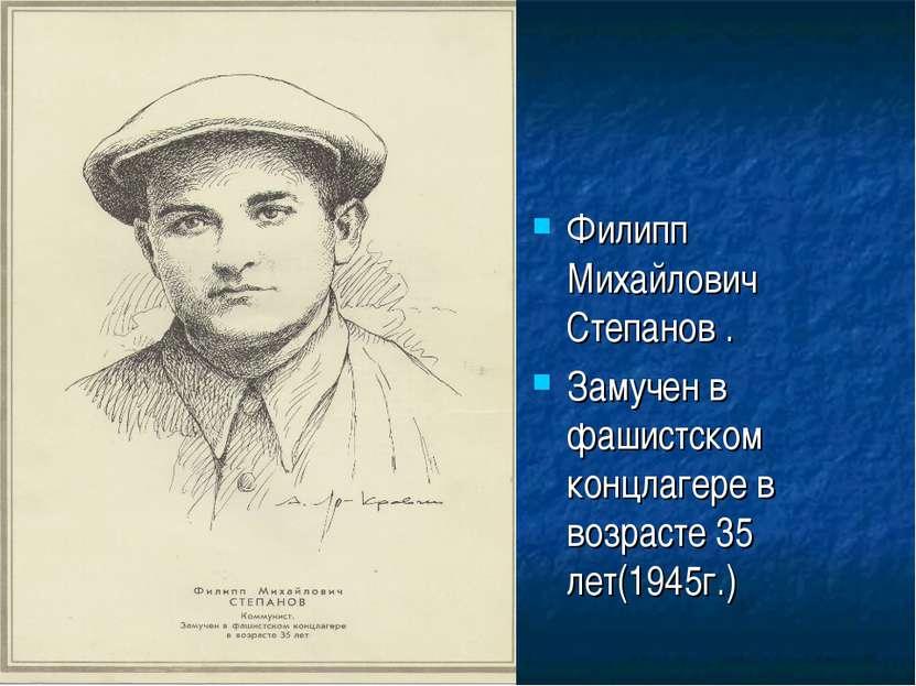 Филипп Михайлович Степанов . Замучен в фашистском концлагере в возрасте 35 ле...