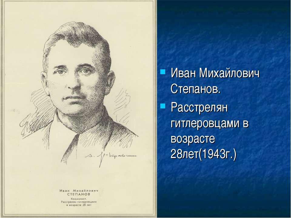 Иван Михайлович Степанов. Расстрелян гитлеровцами в возрасте 28лет(1943г.)