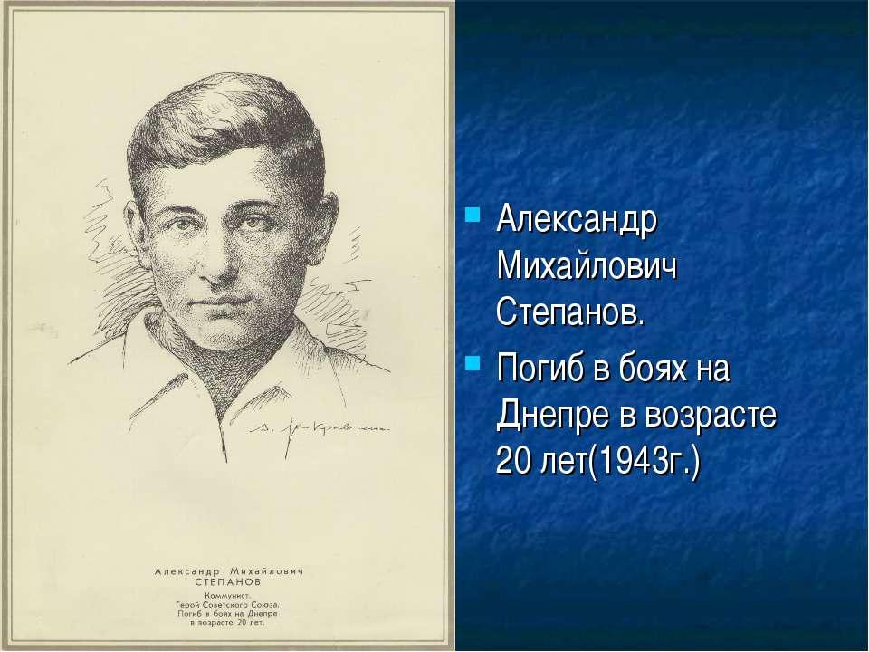 Александр Михайлович Степанов. Погиб в боях на Днепре в возрасте 20 лет(1943г.)