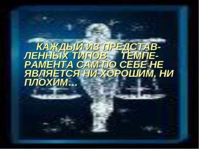 КАЖДЫЙ ИЗ ПРЕДСТАВ-ЛЕННЫХ ТИПОВ ТЕМПЕ-РАМЕНТА САМ ПО СЕБЕ НЕ ЯВЛЯЕТСЯ НИ ХОРО...