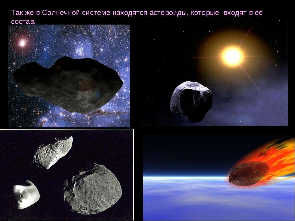 Так же в Солнечной системе находятся астероиды, которые входят в её состав.