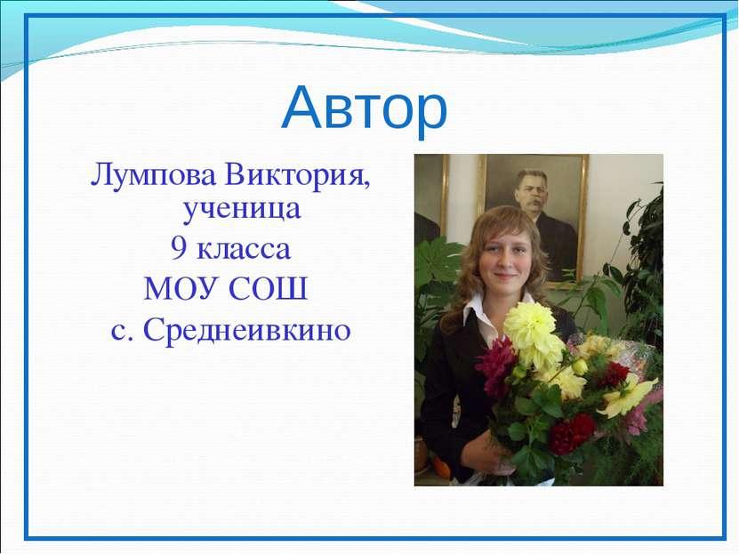 Автор Лумпова Виктория, ученица 9 класса МОУ СОШ с. Среднеивкино
