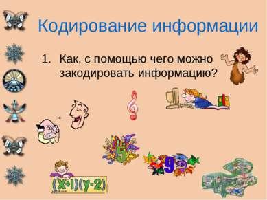 Кодирование информации Как, с помощью чего можно закодировать информацию?
