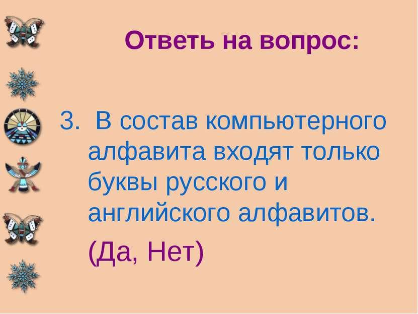 Ответь на вопрос: В состав компьютерного алфавита входят только буквы русског...