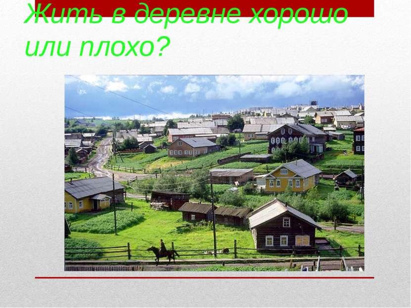 Жить в деревне хорошо или плохо?