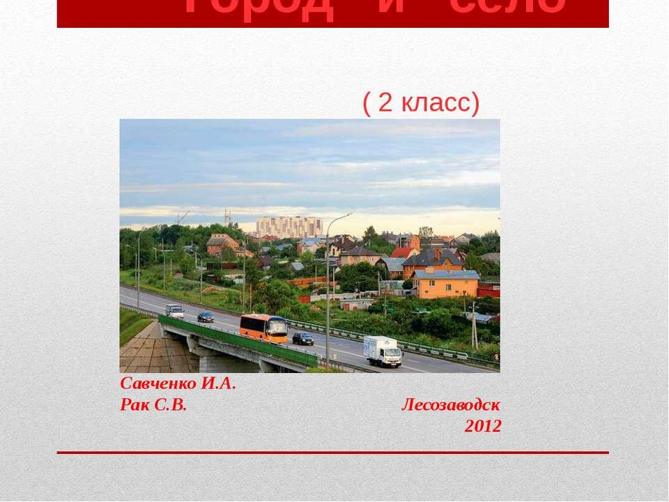Город и село ( 2 класс) Савченко И.А. Рак С.В. Лесозаводск 2012