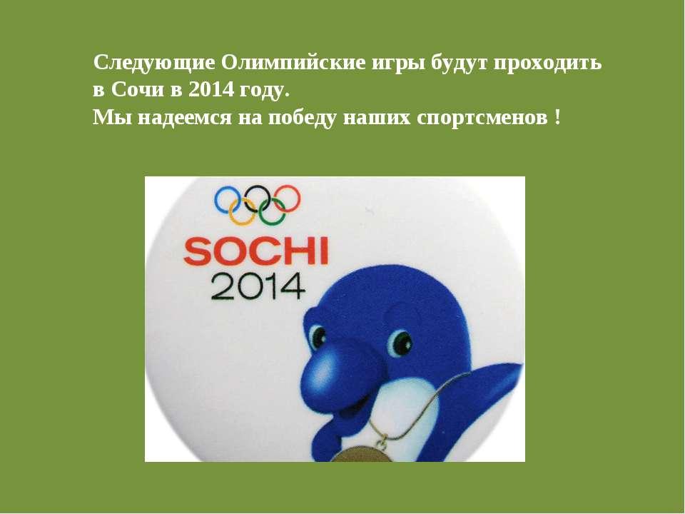 Следующие Олимпийские игры будут проходить в Сочи в 2014 году. Мы надеемся на...