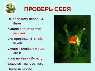 ПРОВЕРЬ СЕБЯ По древнему поверью, Иван Купала олицетворяет расцвет сил природ...