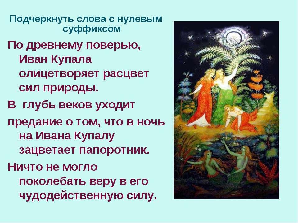 Подчеркнуть слова с нулевым суффиксом По древнему поверью, Иван Купала олицет...