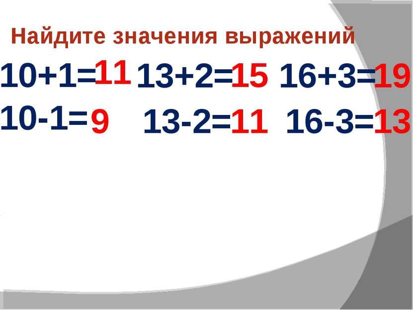 Найдите значения выражений 10+1= 11 10-1= 13+2= 13-2= 16+3= 16-3= 9 15 11 19 13