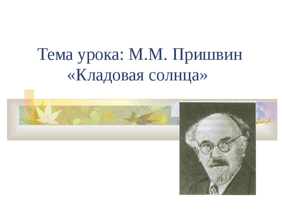 Тема урока: М.М. Пришвин «Кладовая солнца»
