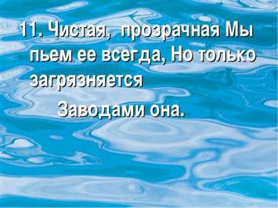 11. Чистая, прозрачная Мы пьем ее всегда, Но только загрязняется Заводами она.