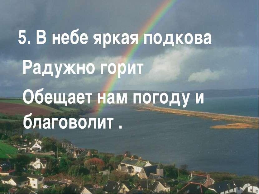 5. В небе яркая подкова Радужно горит Обещает нам погоду и благоволит .