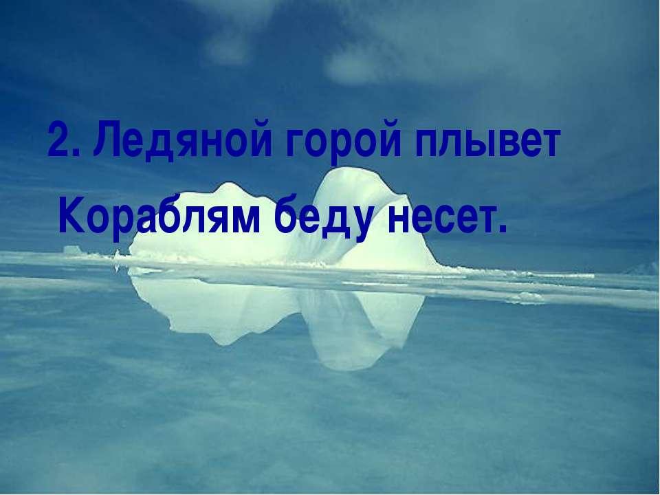 2. Ледяной горой плывет Кораблям беду несет.