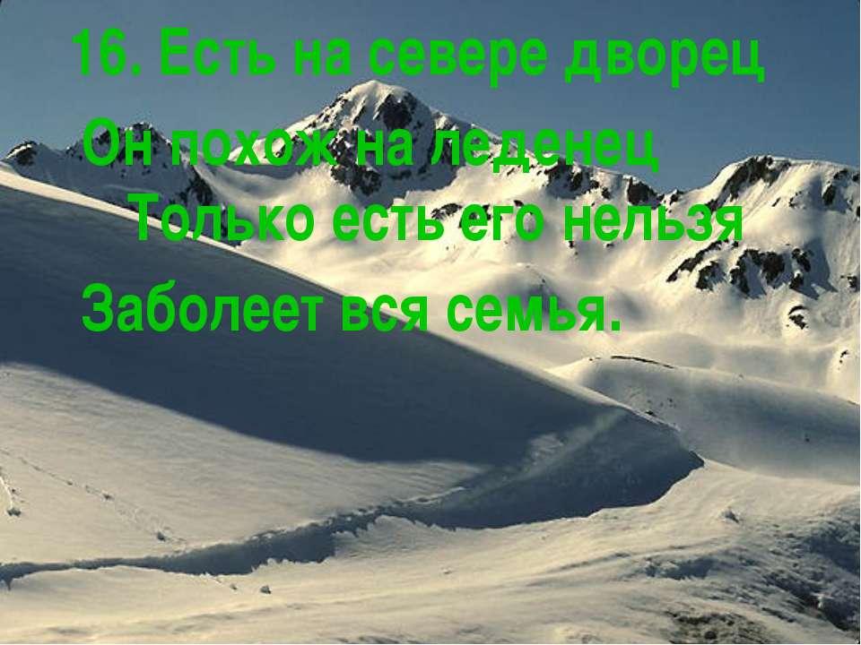 16. Есть на севере дворец Он похож на леденец Только есть его нельзя Заболеет...