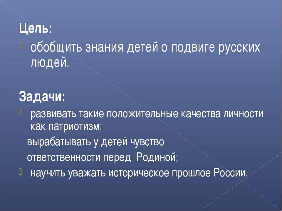 Цель: обобщить знания детей о подвиге русских людей. Задачи: развивать такие ...