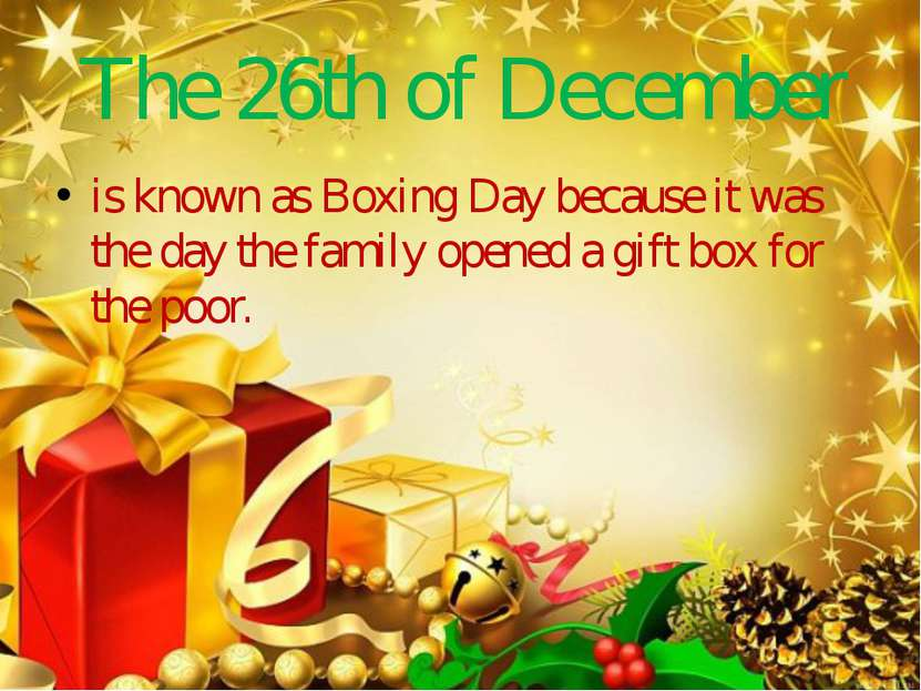 The 26th of December is known as Boxing Day because it was the day the family...