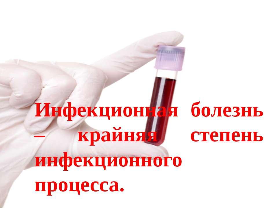 Инфекционная болезнь – крайняя степень инфекционного процесса.
