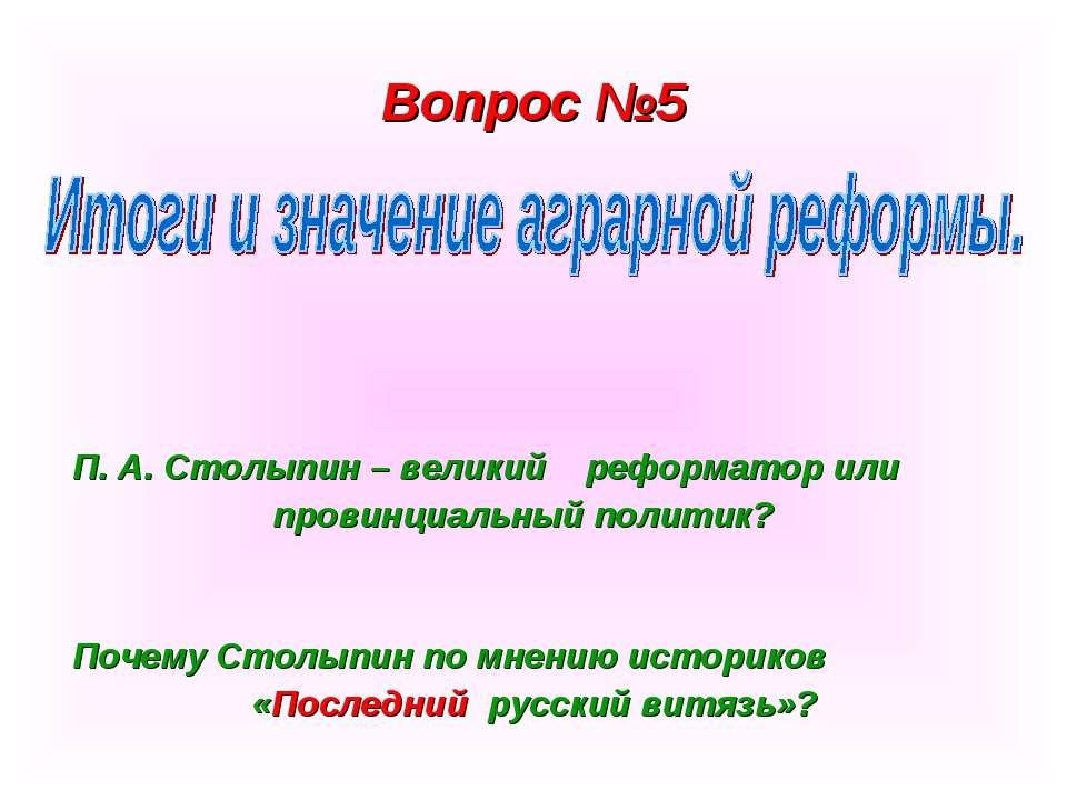 Вопрос №5 П. А. Столыпин – великий реформатор или провинциальный политик? Поч...