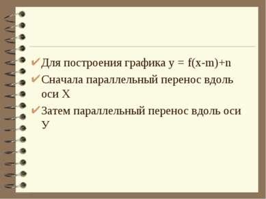 Для построения графика у = f(x-m)+n Сначала параллельный перенос вдоль оси Х ...