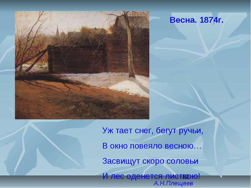 Весна. 1874г. Уж тает снег, бегут ручьи, В окно повеяло весною… Засвищут скор...