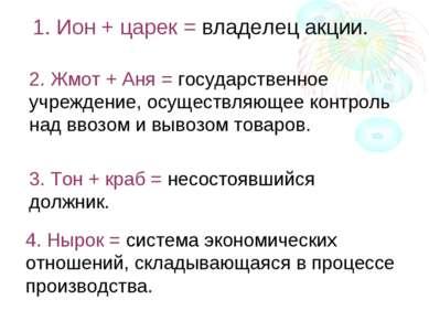 1. Ион + царек = владелец акции. 2. Жмот + Аня = государственное учреждение, ...