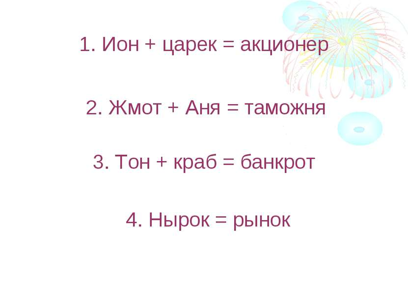 1. Ион + царек = акционер 2. Жмот + Аня = таможня 3. Тон + краб = банкрот 4. ...