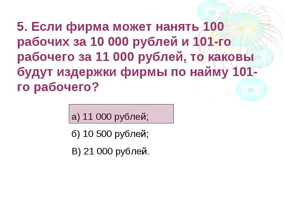 5. Если фирма может нанять 100 рабочих за 10 000 рублей и 101-го рабочего за ...