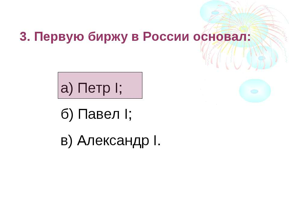 3. Первую биржу в России основал: а) Петр I; б) Павел I; в) Александр I.