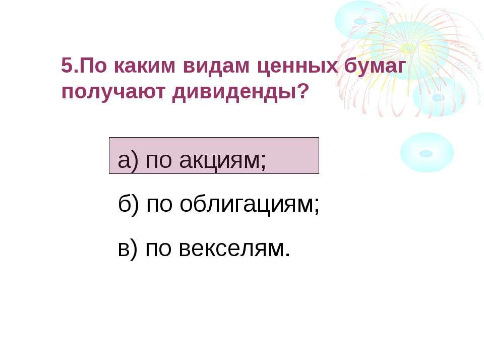 5.По каким видам ценных бумаг получают дивиденды? а) по акциям; б) по облигац...